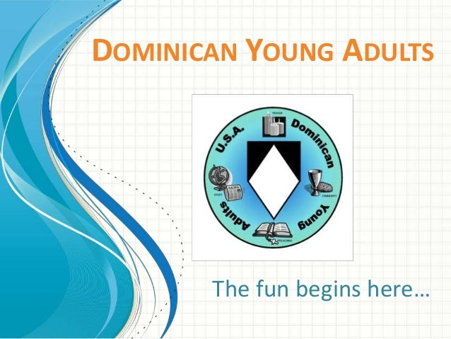 DOMINICAN YOUNG ADULTS       The fun begins here…