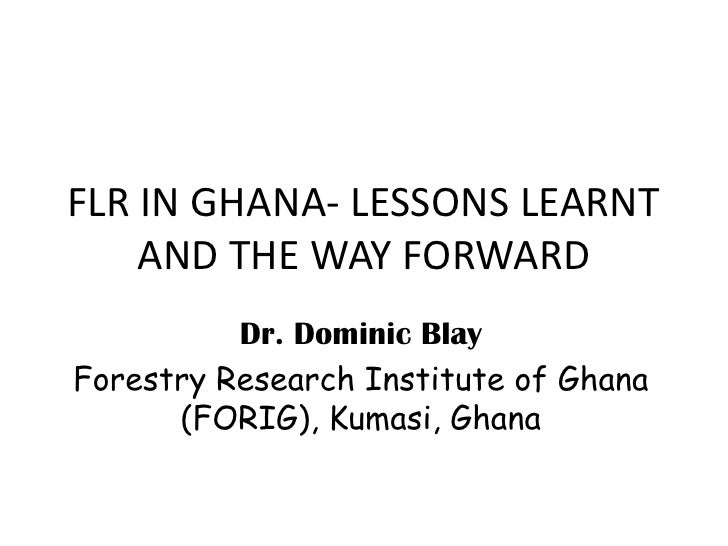 FLR IN GHANA- LESSONS LEARNT     AND THE WAY FORWARD           Dr. Dominic Blay Forestry Research Institute of Ghana      ...