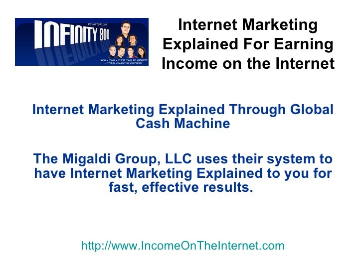 Internet Marketing Explained Through Global Cash Machine The Migaldi Group, LLC uses their system to have Internet Marketi...