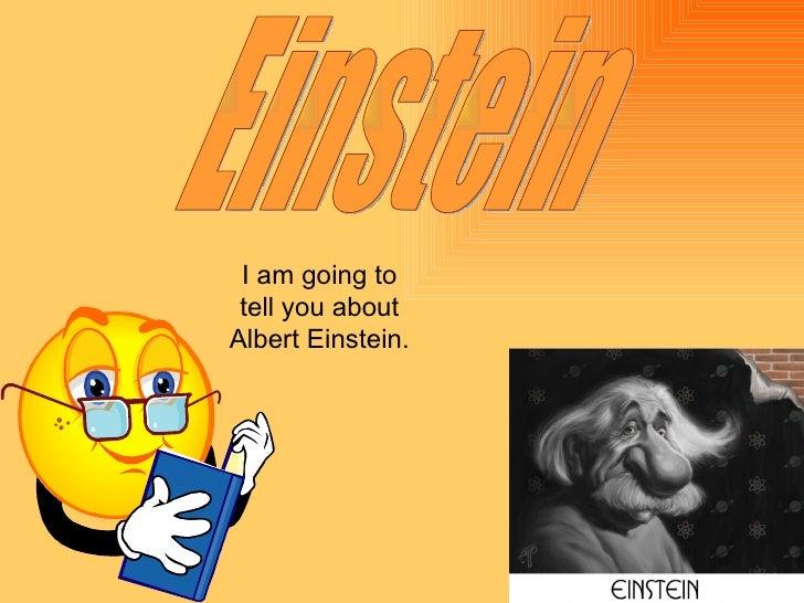 Einstein I am going to tell you about Albert Einstein.
