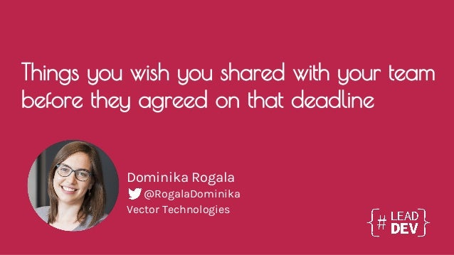 Things you wish you shared with your team before they agreed on that deadline Dominika Rogala Vector Technologies @RogalaD...