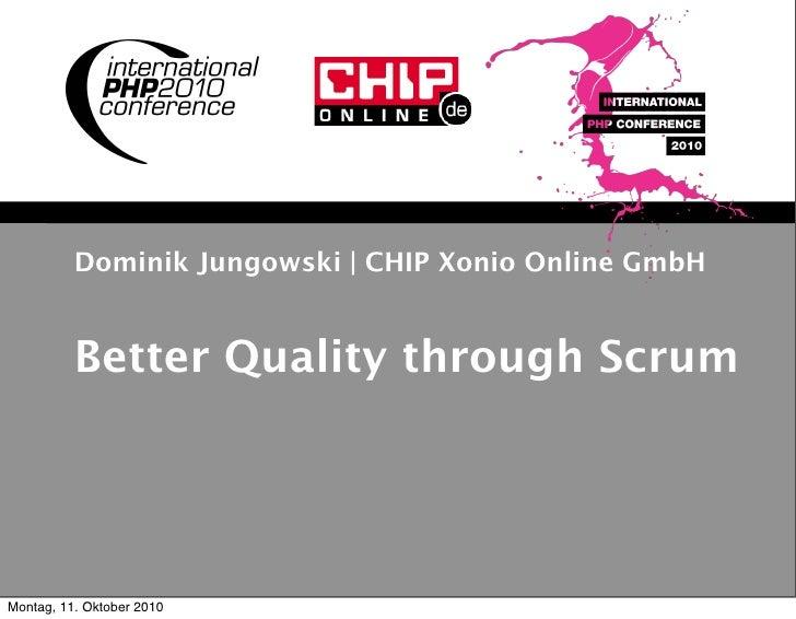 Dominik Jungowski | CHIP Xonio Online GmbH             Better Quality through Scrum     Montag, 11. Oktober 2010