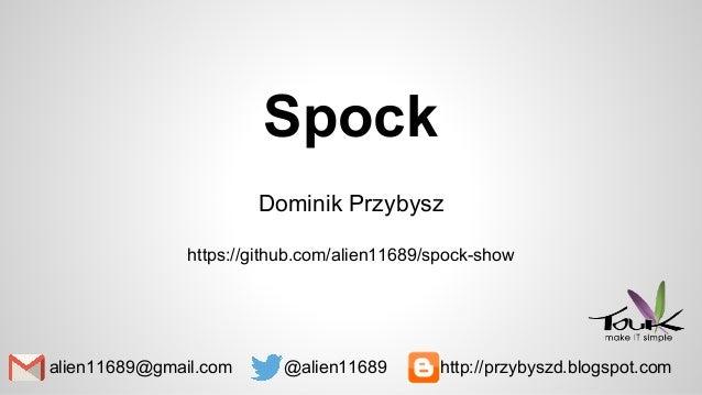 Spock Dominik Przybysz https://github.com/alien11689/spock-show alien11689@gmail.com @alien11689 http://przybyszd.blogspot...