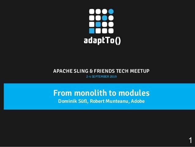 APACHE SLING & FRIENDS TECH MEETUP 2-4 SEPTEMBER 2019 From monolith to modules Dominik Süß, Robert Munteanu, Adobe 1