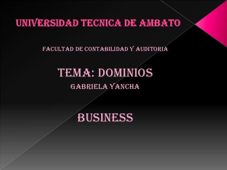 UNIVERSIDAD TECNICA DE AMBATO<br />FACULTAD DE CONTABILIDAD Y AUDITORIA<br />TEMA: DOMINIOS<br />GABRIELA YANCHA<br />BUSI...