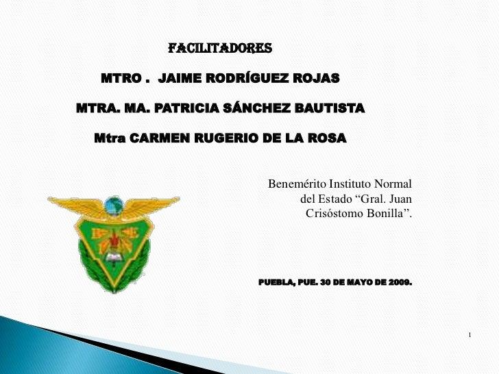 FACILITADORES     MTRO . JAIME RODRÍGUEZ ROJAS  MTRA. MA. PATRICIA SÁNCHEZ BAUTISTA    Mtra CARMEN RUGERIO DE LA ROSA     ...