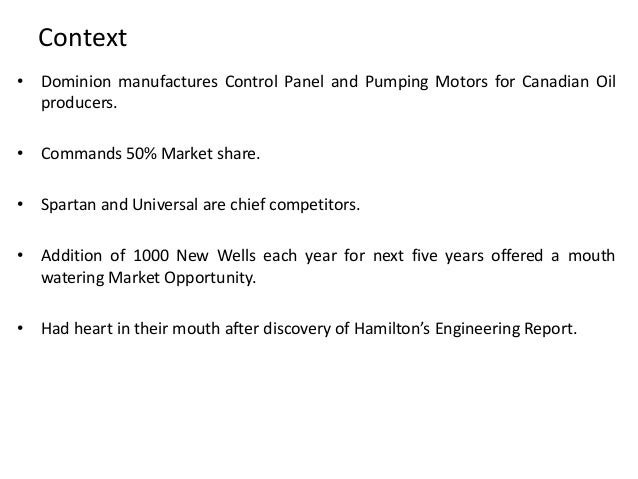 dominion motors case Dominion motors & controls, ltd 1) the problem: dmc's potential loss of significant market share in the near and long term, of oil well pumping motors if dmc doesn't respond quickly and effectively to the expected change in motor specs for the industry.