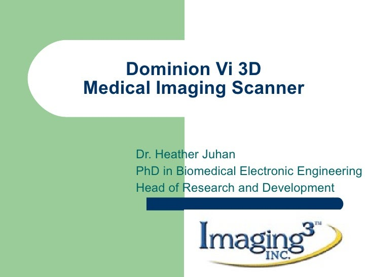 Dominion Vi 3D Medical Imaging Scanner Dr. Heather Juhan PhD in Biomedical Electronic Engineering Head of Research and Dev...