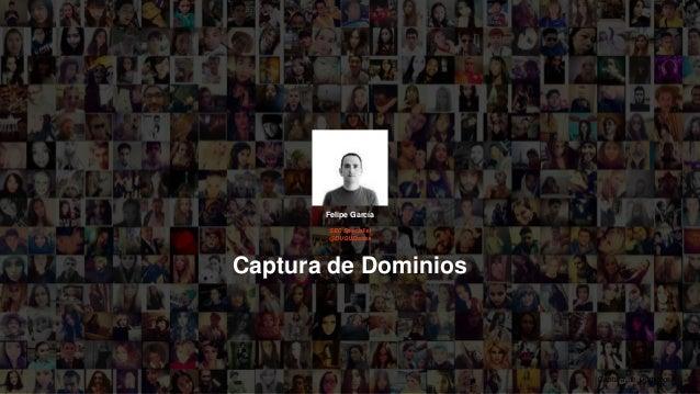 1Captura de Dominios Captura de Dominios 1 Felipe García SEO Specialist @DUQUEredes