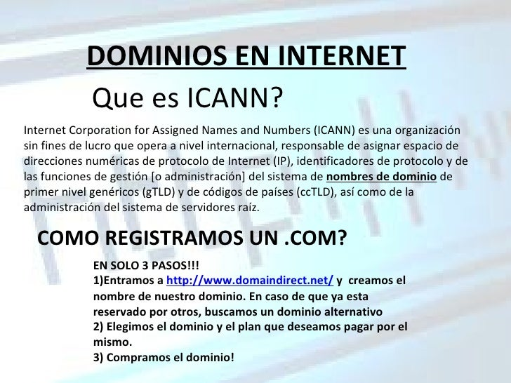 DOMINIOS EN INTERNET Que es ICANN? Internet Corporation for Assigned Names and Numbers (ICANN) es una organización sin fin...