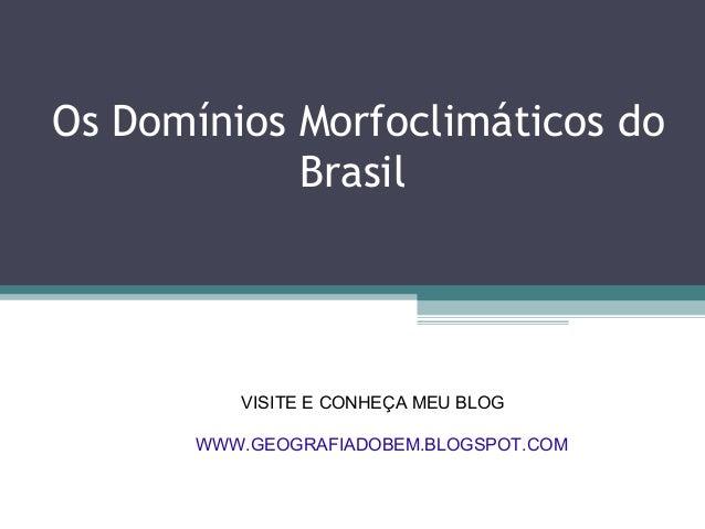 Os Domínios Morfoclimáticos do            Brasil          VISITE E CONHEÇA MEU BLOG       WWW.GEOGRAFIADOBEM.BLOGSPOT.COM
