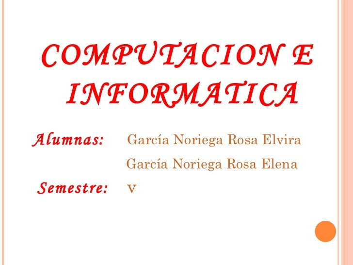 <ul><li>COMPUTACION E INFORMATICA </li></ul><ul><li>Alumnas:   García Noriega Rosa Elvira   </li></ul><ul><li>  García Nor...