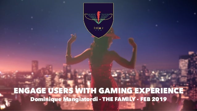 ENGAGE USERS WITH GAMING EXPERIENCE  Dominique Mangiatordi - THE FAMILY - FEB 2019