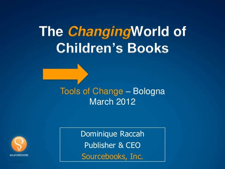 The ChangingWorld of  Children's Books  Tools of Change – Bologna          March 2012      Dominique Raccah       Publishe...