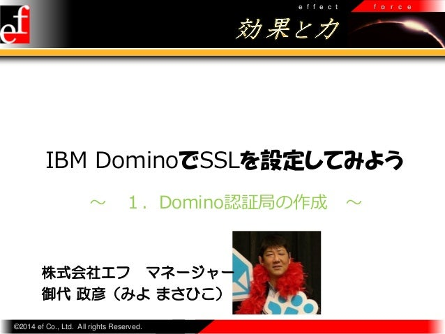 e f f e c t  f o r c e  IBM DominoでSSLを設定してみよう ~  1.Domino認証局の作成  株式会社エフ マネージャー 御代 政彦(みよ まさひこ) ©2014 ef Co., Ltd. All righ...