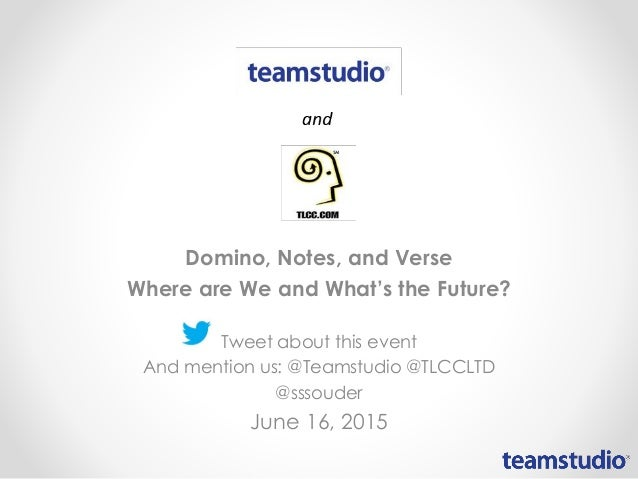 Domino, Notes, and Verse Where are We and What's the Future? Tweet about this event And mention us: @Teamstudio @TLCCLTD @...