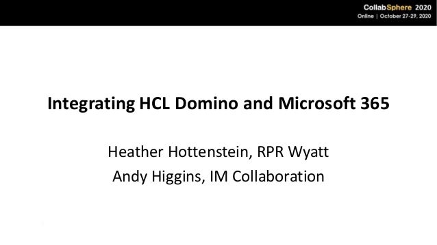 Integrating HCL Domino and Microsoft 365 Heather Hottenstein, RPR Wyatt Andy Higgins, IM Collaboration