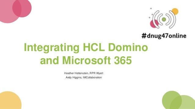 Integrating HCL Domino and Microsoft 365 Heather Hottenstein, RPR Wyatt Andy Higgins, IMCollaboration