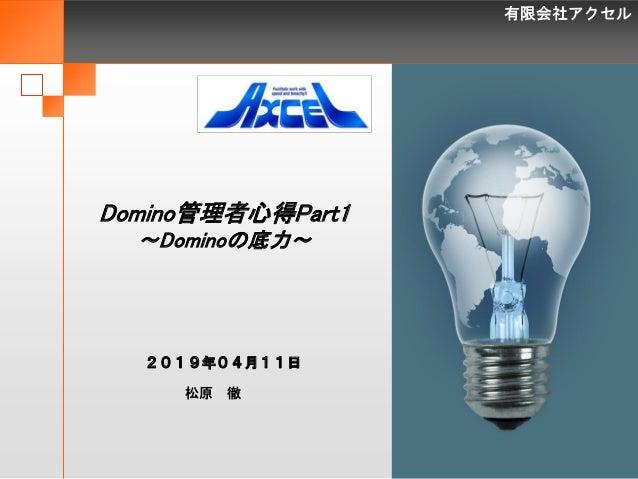有限会社アクセル 1 Domino管理者心得Part1 ~Dominoの底力~ 松原 徹 2019年04月11日