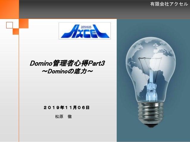 有限会社アクセル 1 Domino管理者心得Part3 ~Dominoの底力~ 松原 徹 2019年11月06日