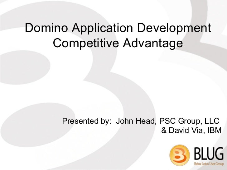 Domino Application Development    Competitive Advantage      Presented by: John Head, PSC Group, LLC                      ...