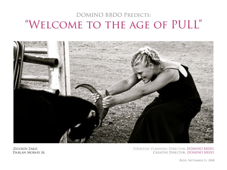 """DOMINO BBDO Predicts:        """"Welcome to the age of PULL""""     Zigurds Zaķis                       Strategic Planning Direc..."""