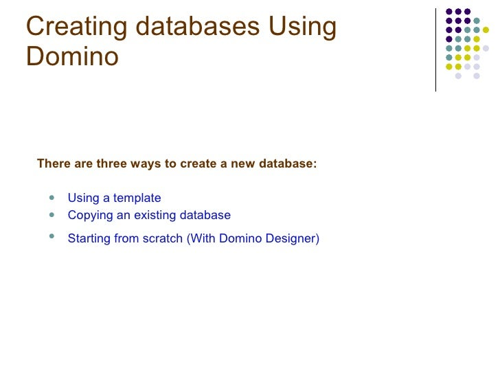 Creating databases Using Domino  <ul><li>There are three ways to create a new database: </li></ul><ul><ul><li>Using a temp...