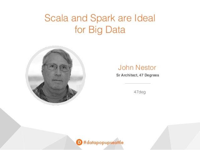 #datapopupseattle Scala and Spark are Ideal for Big Data John Nestor Sr Architect, 47 Degrees 47deg