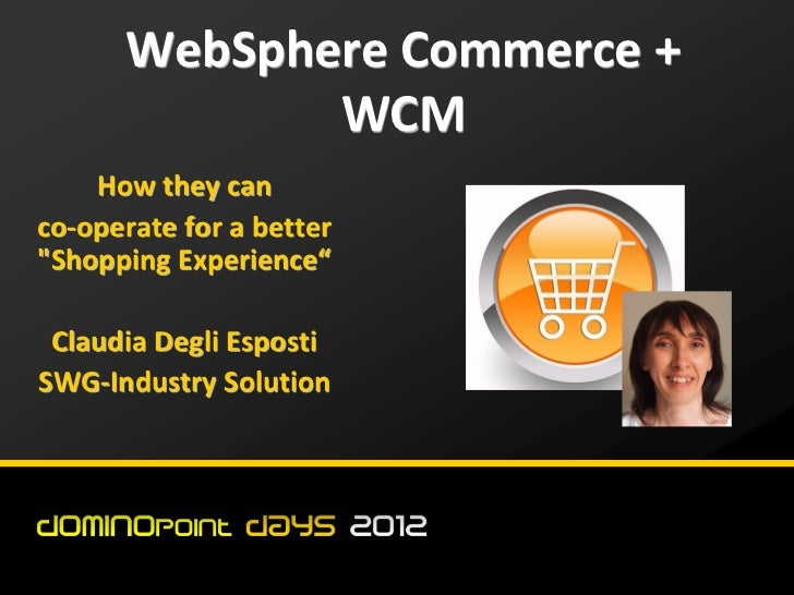 "WebSphere Commerce +             WCM    How they canco-operate for a better""Shopping Experience"" Claudia Degli EspostiSWG-..."