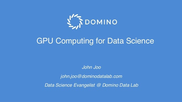 GPU Computing for Data Science John Joo john.joo@dominodatalab.com Data Science Evangelist @ Domino Data Lab