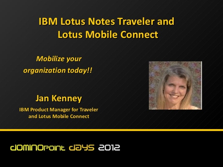 IBM Lotus Notes Traveler and          Lotus Mobile Connect    Mobilize your organization today!!      Jan KenneyIBM Produc...
