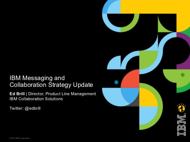IBM Messaging andCollaboration Strategy UpdateEd Brill | Director, Product Line ManagementIBM Collaboration SolutionsTwitt...