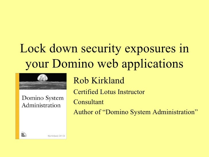 Lock down security exposures in your Domino web applications Rob Kirkland Certified Lotus Instructor Consultant Author of ...