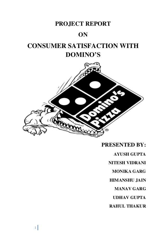 1 PROJECT REPORT ON CONSUMER SATISFACTION WITH DOMINO'S PRESENTED BY: AYUSH GUPTA NITESH VIDRANI MONIKA GARG HIMANSHU JAIN...