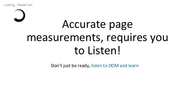 Accurate page measurements, requires you to Listen! Don't just be ready, listen to DOM and learn