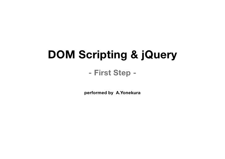 DOM Scripting & jQuery        - First Step -        performed by A.Yonekura