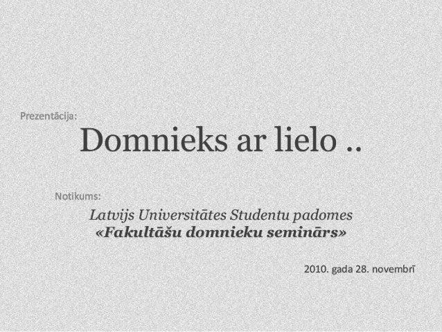 Domnieks ar lielo .. Latvijs Universitātes Studentu padomes «Fakultāšu domnieku seminārs» Notikums: Prezentācija: 2010. ga...