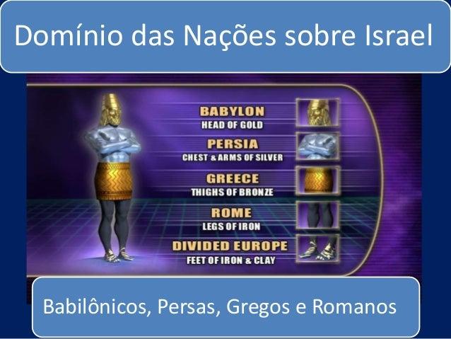 Domínio das Nações sobre Israel  Babilônicos, Persas, Gregos e Romanos