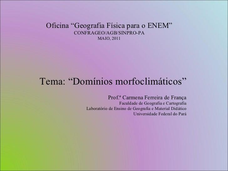 """Oficina """"Geografia Física para o ENEM"""" CONFRAGEO/AGB/SINPRO-PA MAIO, 2011 Tema: """"Domínios morfoclimáticos"""" Prof.ª Carmena ..."""