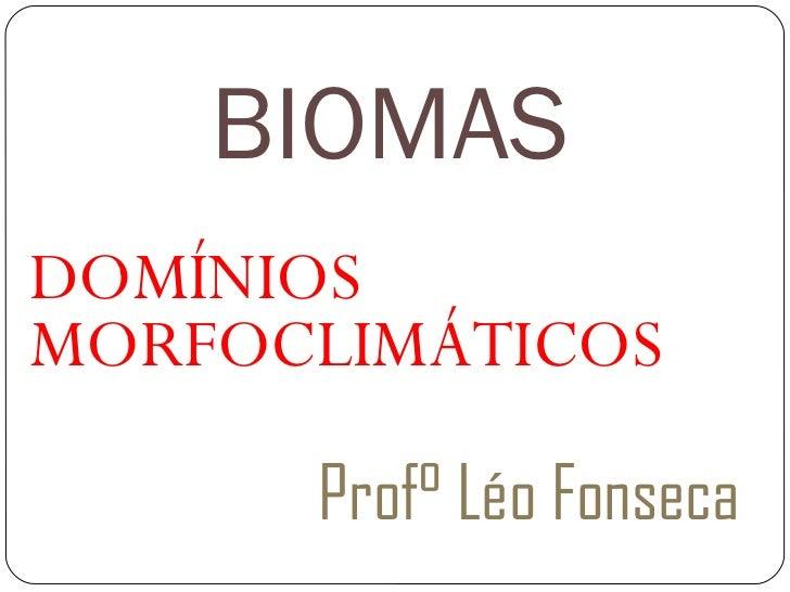 BIOMAS <ul><li>DOMÍNIOS MORFOCLIMÁTICOS </li></ul><ul><li>Prof° Léo Fonseca </li></ul>