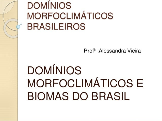 DOMÍNIOS MORFOCLIMÁTICOS BRASILEIROS DOMÍNIOS MORFOCLIMÁTICOS E BIOMAS DO BRASIL Profª :Alessandra Vieira