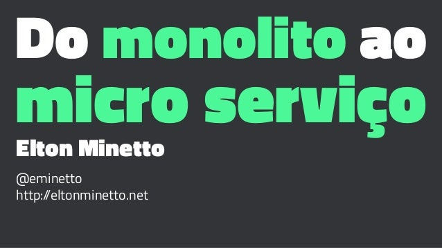 Do monolito ao micro serviçoElton Minetto @eminetto http://eltonminetto.net