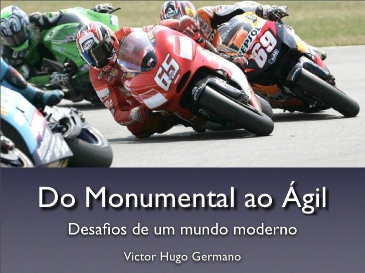 Do Monumental ao Ágil   Desafios de um mundo moderno         Victor Hugo Germano