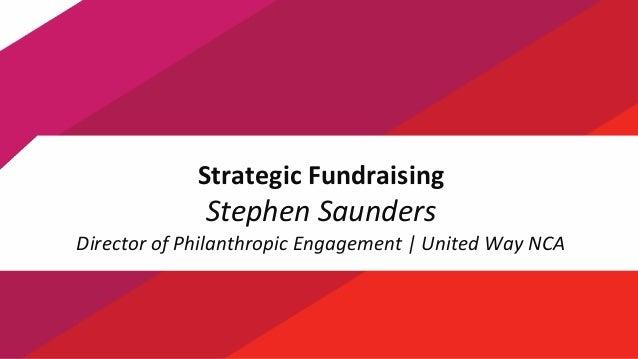 1 Strategic Fundraising Stephen Saunders Director of Philanthropic Engagement | United Way NCA
