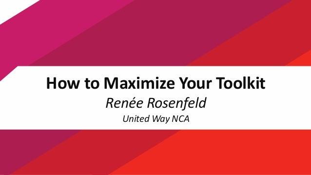 1 How to Maximize Your Toolkit Renée Rosenfeld United Way NCA