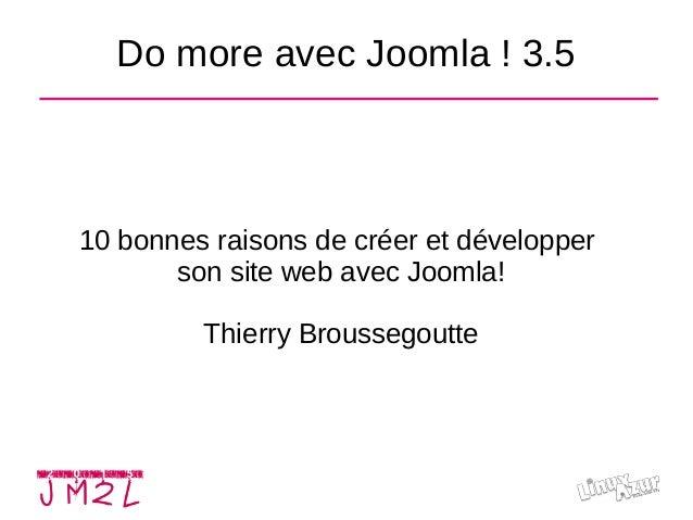 Do more avec Joomla! 3.5 10 bonnes raisons de créer et développer son site web avec Joomla! Thierry Broussegoutte