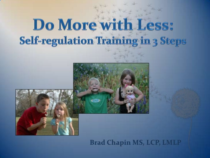 Do More with Less:<br />Self-regulation Training in 3 Steps<br />Brad Chapin MS, LCP, LMLP<br />
