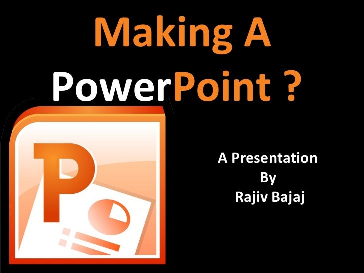 Making APowerPoint ?       A Presentation             By         Rajiv Bajaj