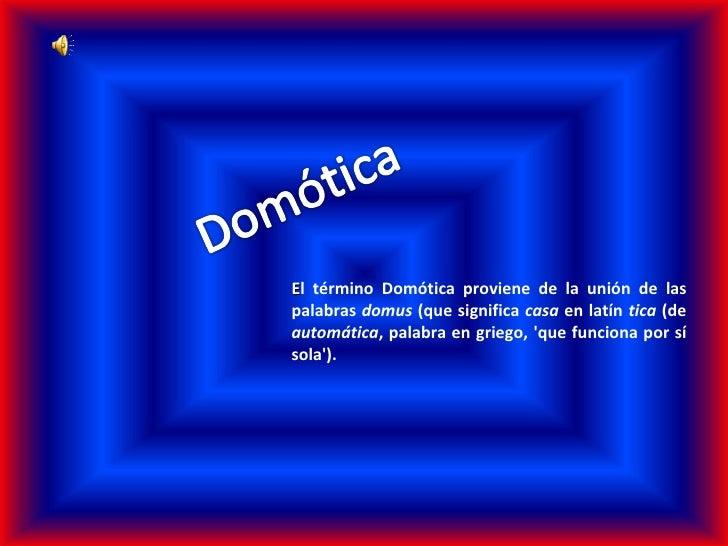 E l término Domótica proviene de la unión de las palabras  domus  (que significa  casa  en latín  tica  (de  automática , ...