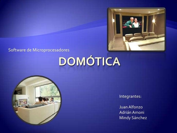 Domótica<br />Software de Microprocesadores<br />Integrantes:<br />Juan Alfonzo<br />Adrián Amoni<br />Mindy Sánchez<br />